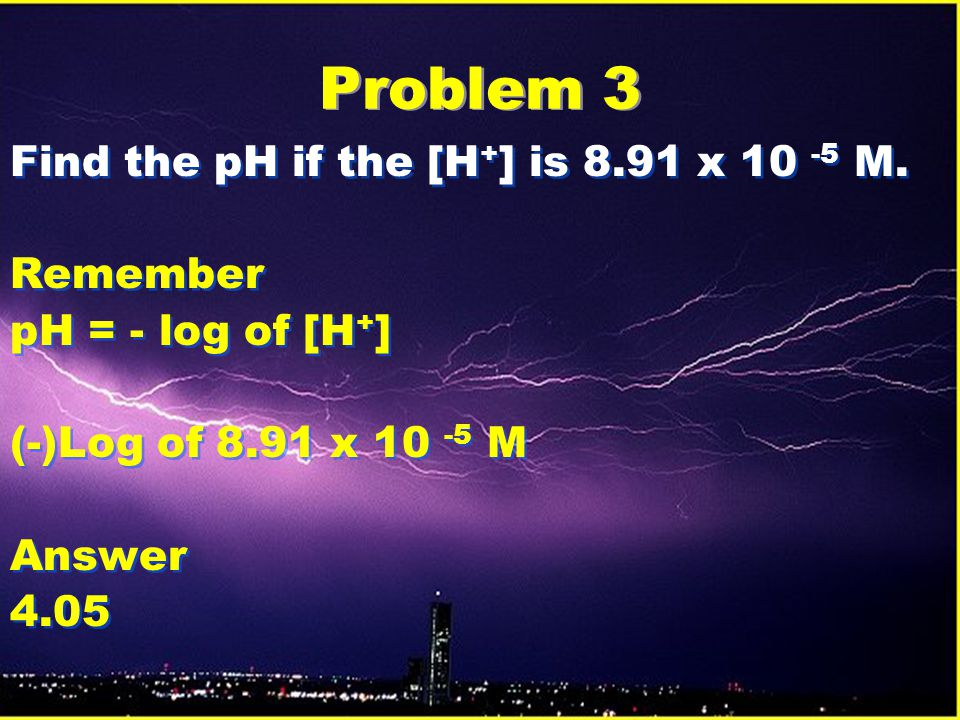 Problem 3 Find the pH if the [H+] is 8.91 x 10 -5 M. Remember